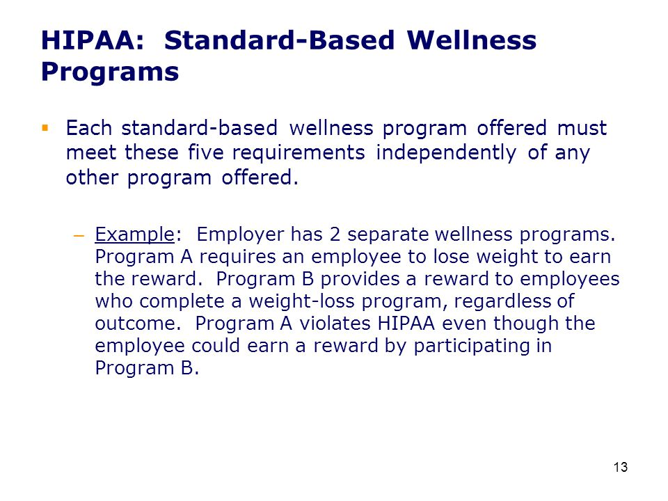 HIPAA: Standard-Based Wellness Programs  Each standard-based wellness program offered must meet these five requirements independently of any other program offered.