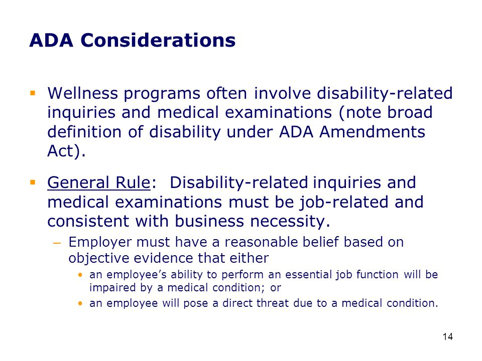 ADA Considerations  Wellness programs often involve disability-related inquiries and medical examinations (note broad definition of disability under ADA Amendments Act).