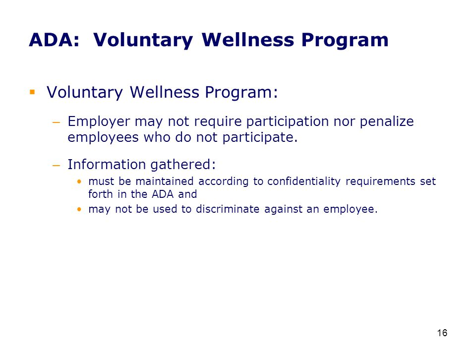 ADA: Voluntary Wellness Program  Voluntary Wellness Program: – Employer may not require participation nor penalize employees who do not participate.