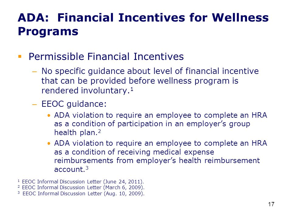 ADA: Financial Incentives for Wellness Programs  Permissible Financial Incentives – No specific guidance about level of financial incentive that can be provided before wellness program is rendered involuntary.