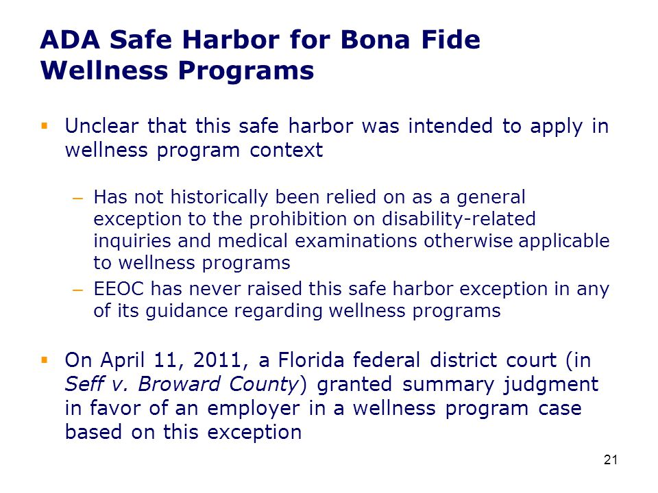 ADA Safe Harbor for Bona Fide Wellness Programs  Unclear that this safe harbor was intended to apply in wellness program context – Has not historically been relied on as a general exception to the prohibition on disability-related inquiries and medical examinations otherwise applicable to wellness programs – EEOC has never raised this safe harbor exception in any of its guidance regarding wellness programs  On April 11, 2011, a Florida federal district court (in Seff v.