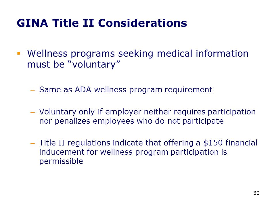 GINA Title II Considerations  Wellness programs seeking medical information must be voluntary – Same as ADA wellness program requirement – Voluntary only if employer neither requires participation nor penalizes employees who do not participate – Title II regulations indicate that offering a $150 financial inducement for wellness program participation is permissible 30