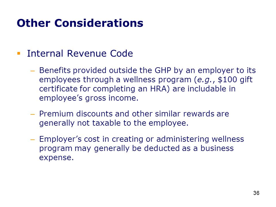 Other Considerations  Internal Revenue Code – Benefits provided outside the GHP by an employer to its employees through a wellness program (e.g., $100 gift certificate for completing an HRA) are includable in employee's gross income.
