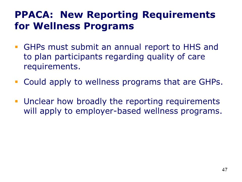 PPACA: New Reporting Requirements for Wellness Programs  GHPs must submit an annual report to HHS and to plan participants regarding quality of care requirements.