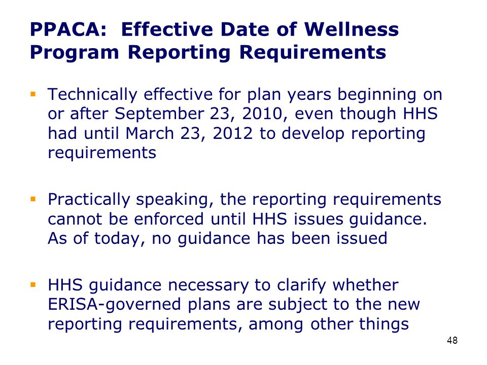 PPACA: Effective Date of Wellness Program Reporting Requirements  Technically effective for plan years beginning on or after September 23, 2010, even though HHS had until March 23, 2012 to develop reporting requirements  Practically speaking, the reporting requirements cannot be enforced until HHS issues guidance.