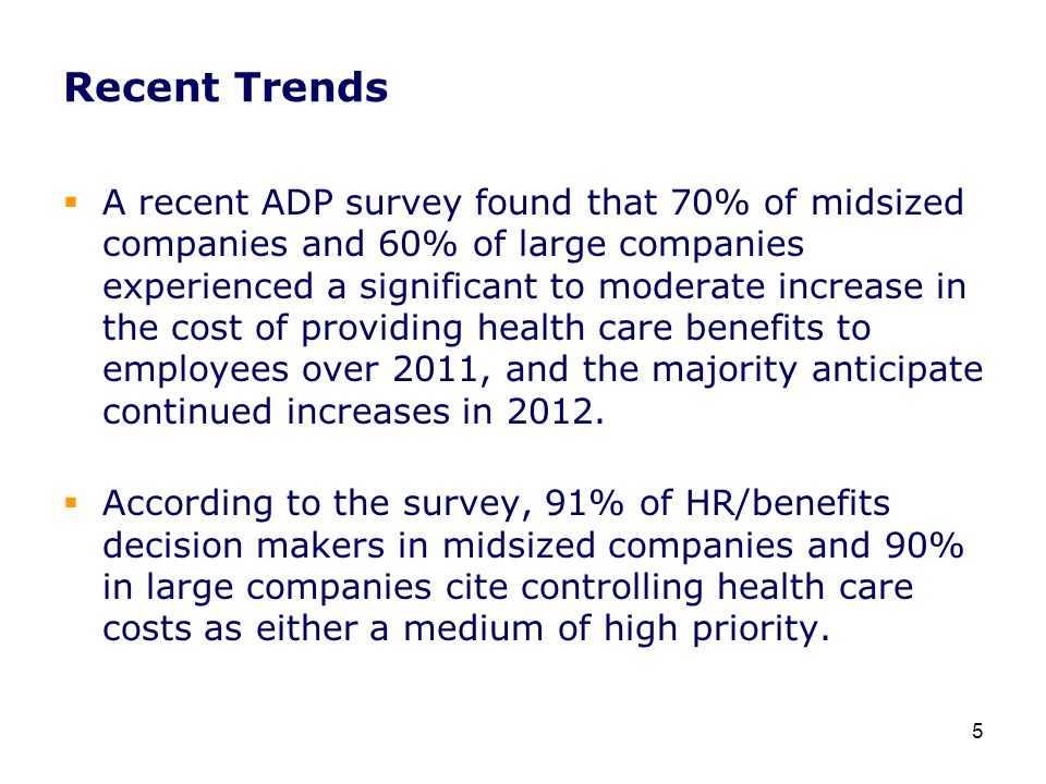 Recent Trends  A recent ADP survey found that 70% of midsized companies and 60% of large companies experienced a significant to moderate increase in the cost of providing health care benefits to employees over 2011, and the majority anticipate continued increases in 2012.