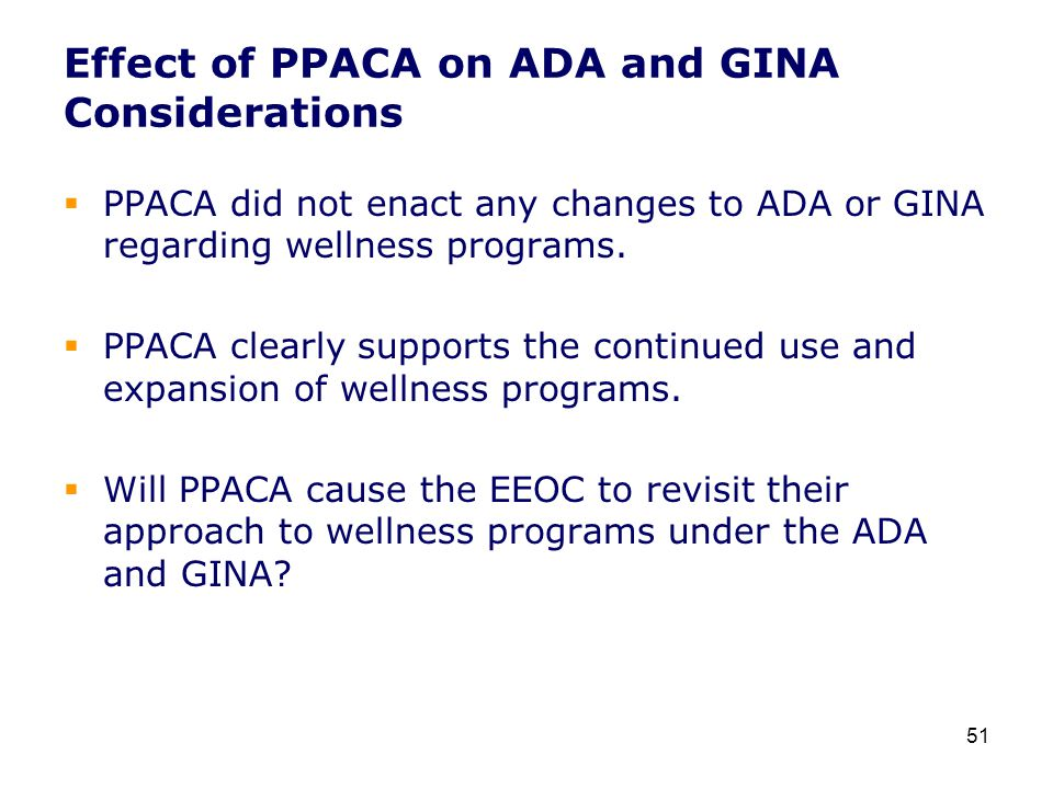 Effect of PPACA on ADA and GINA Considerations  PPACA did not enact any changes to ADA or GINA regarding wellness programs.