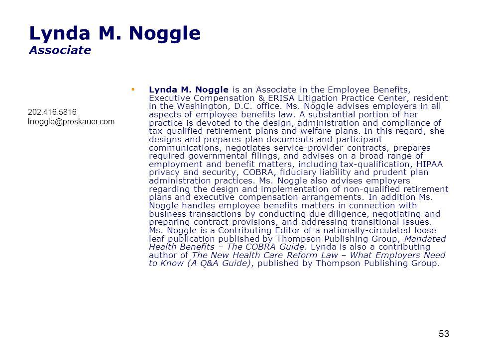 Lynda M. Noggle Associate  Lynda M. Noggle is an Associate in the Employee Benefits, Executive Compensation & ERISA Litigation Practice Center, resid