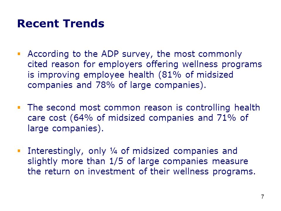Recent Trends  According to the ADP survey, the most commonly cited reason for employers offering wellness programs is improving employee health (81% of midsized companies and 78% of large companies).