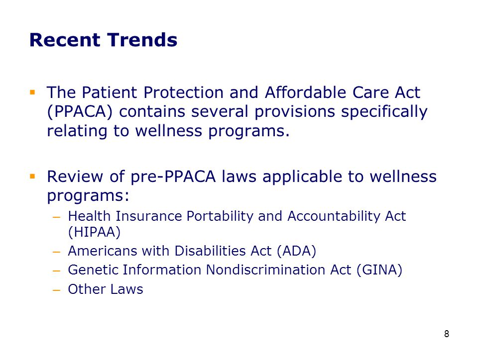 Recent Trends  The Patient Protection and Affordable Care Act (PPACA) contains several provisions specifically relating to wellness programs.