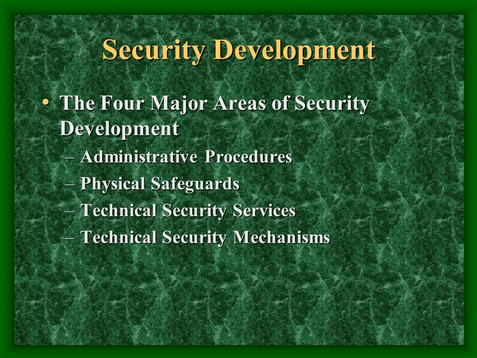 Security Development The Four Major Areas of Security Development The Four Major Areas of Security Development –Administrative Procedures –Physical Safeguards –Technical Security Services –Technical Security Mechanisms