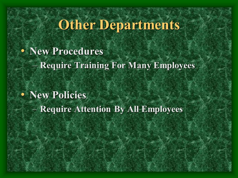 Other Departments New Procedures New Procedures –Require Training For Many Employees New Policies New Policies –Require Attention By All Employees