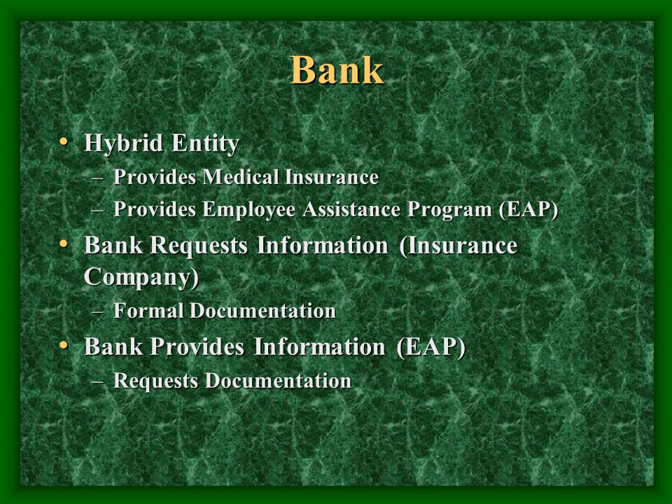 Bank Hybrid Entity Hybrid Entity –Provides Medical Insurance –Provides Employee Assistance Program (EAP) Bank Requests Information (Insurance Company) Bank Requests Information (Insurance Company) –Formal Documentation Bank Provides Information (EAP) Bank Provides Information (EAP) –Requests Documentation