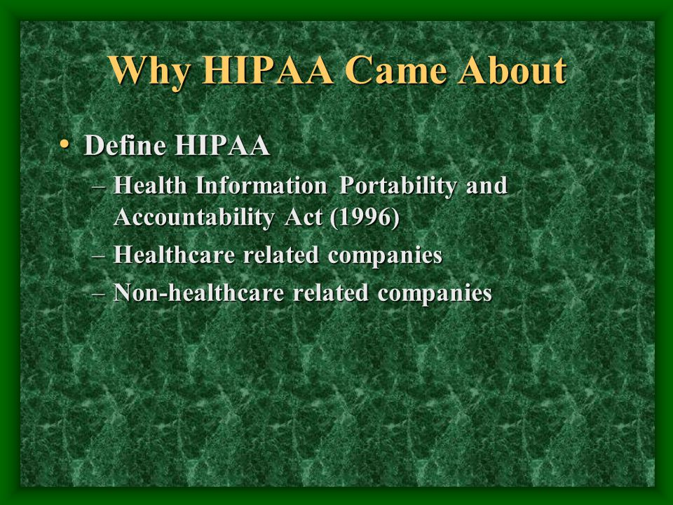 Why HIPAA Came About Define HIPAA Define HIPAA –Health Information Portability and Accountability Act (1996) –Healthcare related companies –Non-health