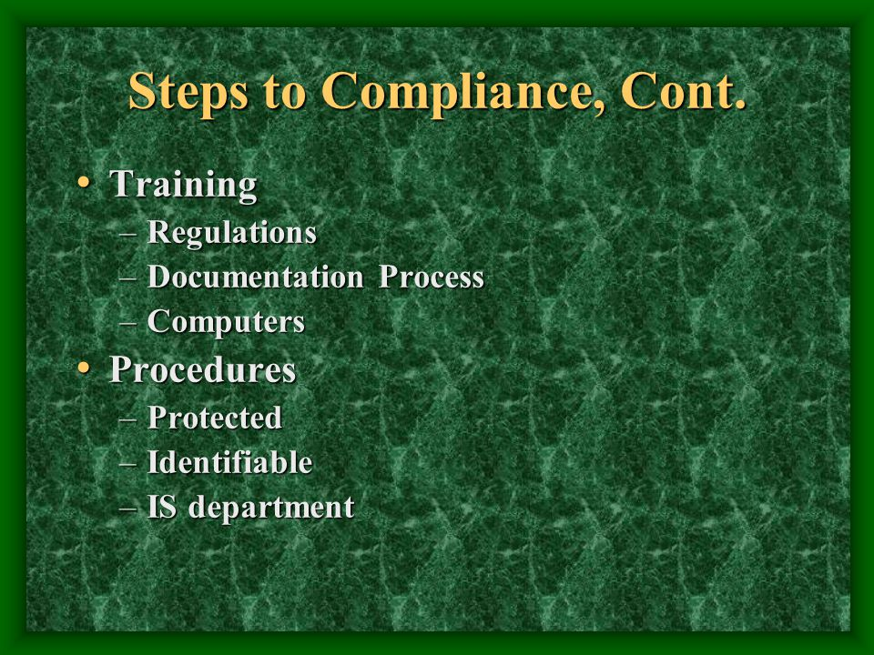 Steps to Compliance, Cont. Training Training –Regulations –Documentation Process –Computers Procedures Procedures –Protected –Identifiable –IS departm