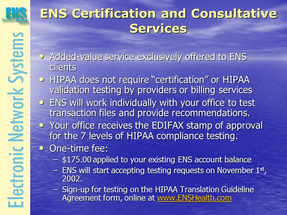 ENS Certification and Consultative Services Added-value service exclusively offered to ENS clients Added-value service exclusively offered to ENS clients HIPAA does not require certification or HIPAA validation testing by providers or billing services HIPAA does not require certification or HIPAA validation testing by providers or billing services ENS will work individually with your office to test transaction files and provide recommendations.