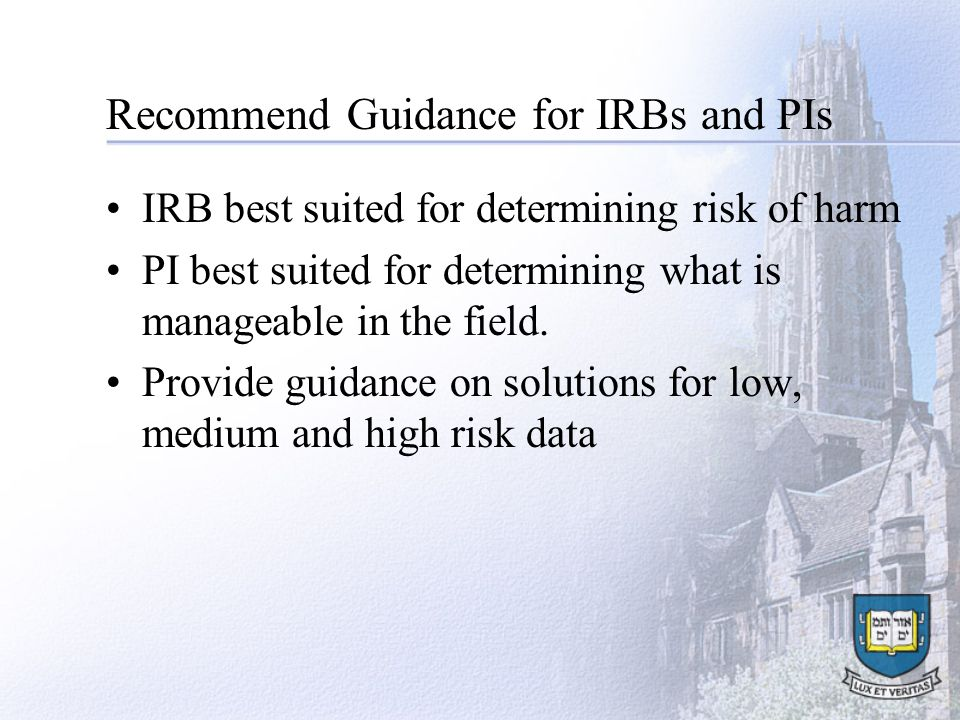 Recommend Guidance for IRBs and PIs IRB best suited for determining risk of harm PI best suited for determining what is manageable in the field.