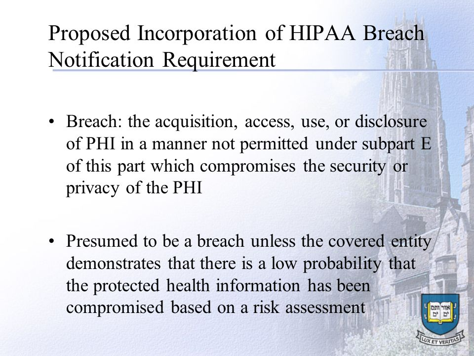 Proposed Incorporation of HIPAA Breach Notification Requirement Breach: the acquisition, access, use, or disclosure of PHI in a manner not permitted under subpart E of this part which compromises the security or privacy of the PHI Presumed to be a breach unless the covered entity demonstrates that there is a low probability that the protected health information has been compromised based on a risk assessment