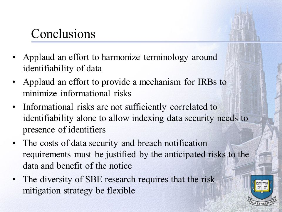 Conclusions Applaud an effort to harmonize terminology around identifiability of data Applaud an effort to provide a mechanism for IRBs to minimize informational risks Informational risks are not sufficiently correlated to identifiability alone to allow indexing data security needs to presence of identifiers The costs of data security and breach notification requirements must be justified by the anticipated risks to the data and benefit of the notice The diversity of SBE research requires that the risk mitigation strategy be flexible