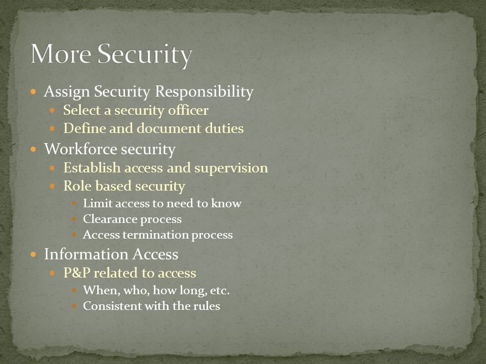Assign Security Responsibility Select a security officer Define and document duties Workforce security Establish access and supervision Role based sec