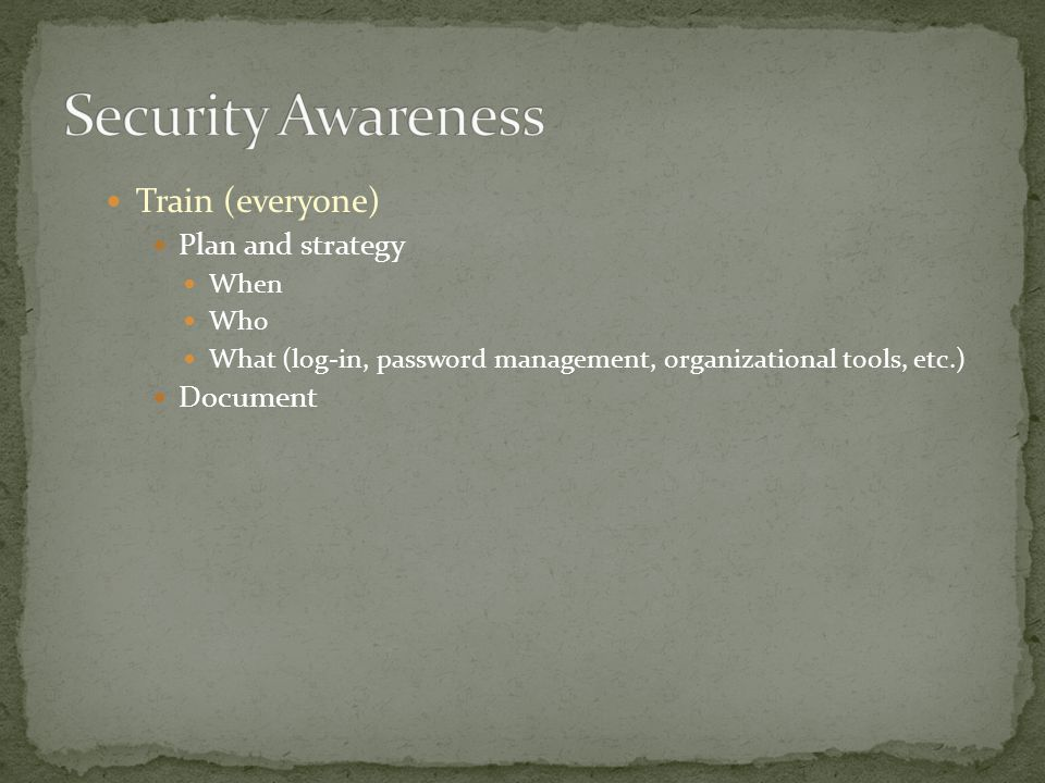 Train (everyone) Plan and strategy When Who What (log-in, password management, organizational tools, etc.) Document
