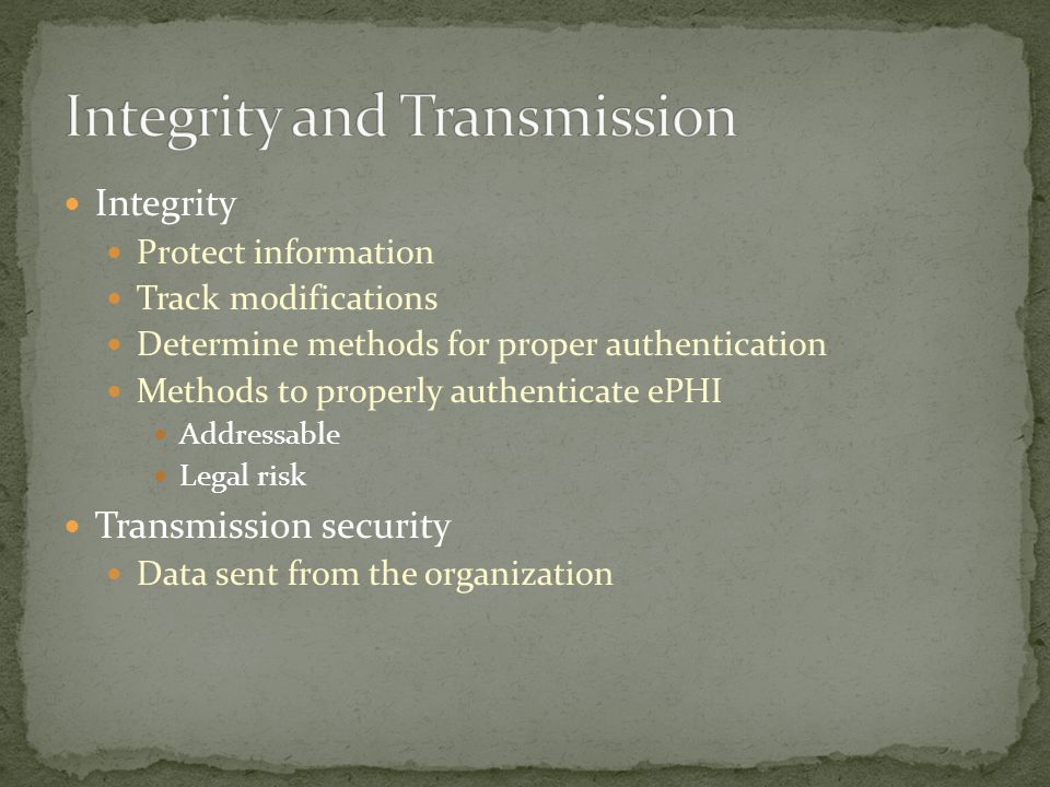 Integrity Protect information Track modifications Determine methods for proper authentication Methods to properly authenticate ePHI Addressable Legal risk Transmission security Data sent from the organization