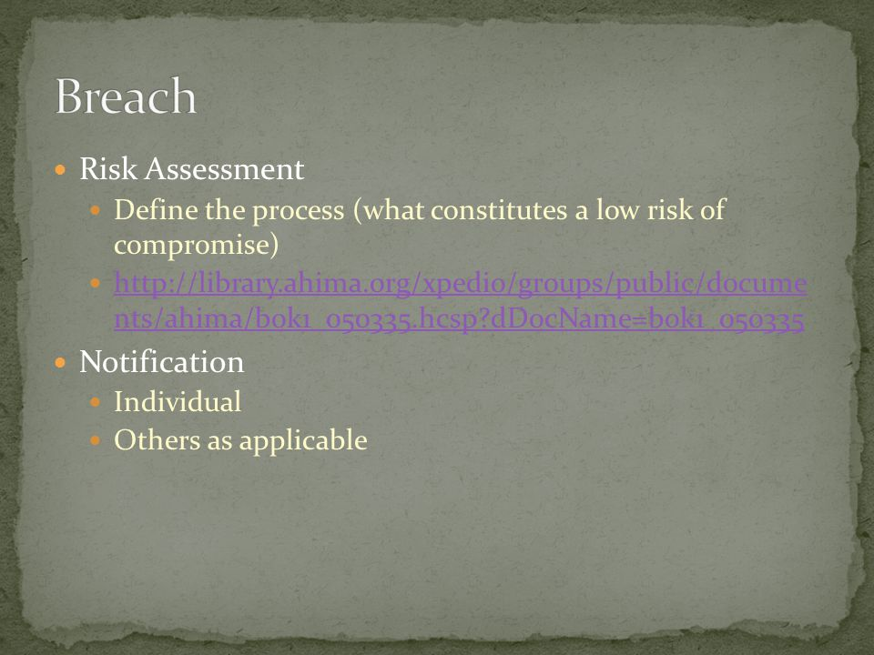 Risk Assessment Define the process (what constitutes a low risk of compromise) http://library.ahima.org/xpedio/groups/public/docume nts/ahima/bok1_050