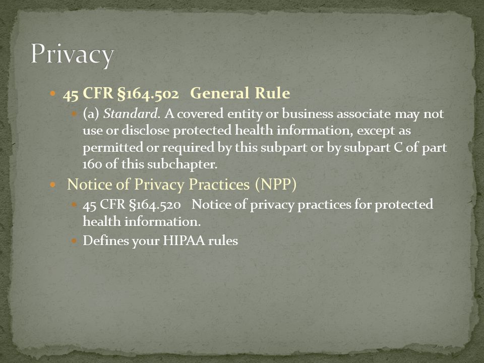 45 CFR §164.502 General Rule (a) Standard. A covered entity or business associate may not use or disclose protected health information, except as perm