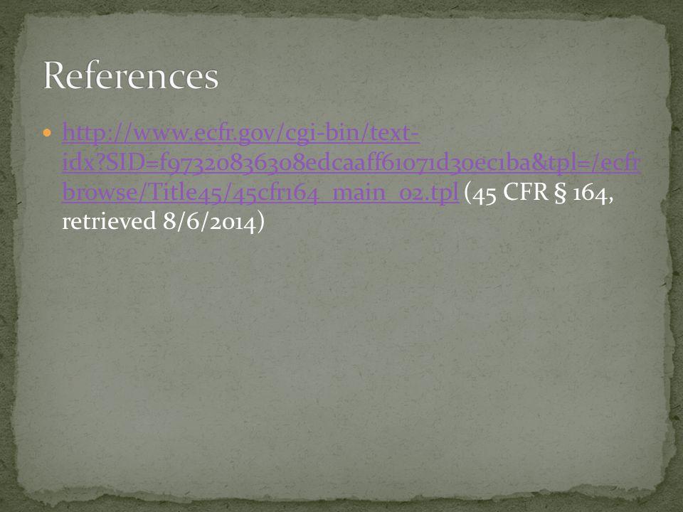 http://www.ecfr.gov/cgi-bin/text- idx SID=f97320836308edcaaff61071d30ec1ba&tpl=/ecfr browse/Title45/45cfr164_main_02.tpl (45 CFR § 164, retrieved 8/6/2014) http://www.ecfr.gov/cgi-bin/text- idx SID=f97320836308edcaaff61071d30ec1ba&tpl=/ecfr browse/Title45/45cfr164_main_02.tpl