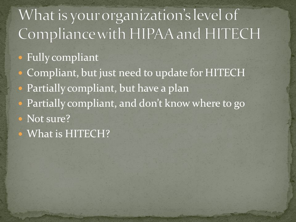 Fully compliant Compliant, but just need to update for HITECH Partially compliant, but have a plan Partially compliant, and don't know where to go Not