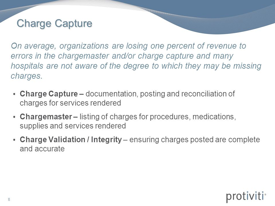 8 Charge Capture Charge Capture – documentation, posting and reconciliation of charges for services rendered Chargemaster – listing of charges for procedures, medications, supplies and services rendered Charge Validation / Integrity – ensuring charges posted are complete and accurate On average, organizations are losing one percent of revenue to errors in the chargemaster and/or charge capture and many hospitals are not aware of the degree to which they may be missing charges.