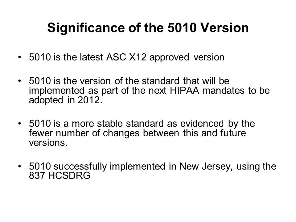 Significance of the 5010 Version 5010 is the latest ASC X12 approved version 5010 is the version of the standard that will be implemented as part of t