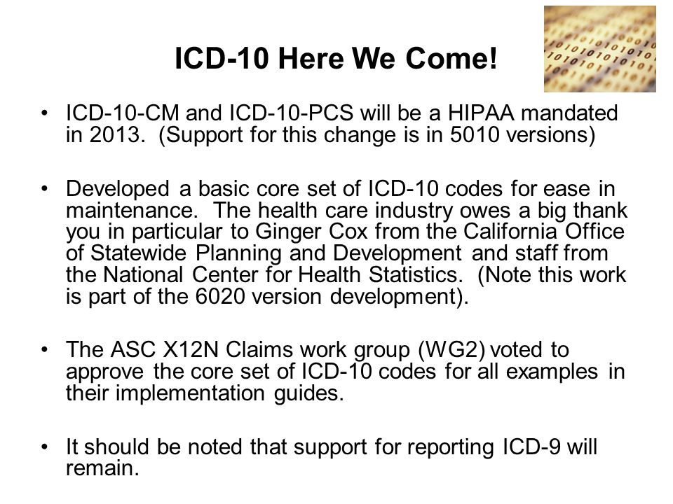ICD-10 Here We Come! ICD-10-CM and ICD-10-PCS will be a HIPAA mandated in 2013. (Support for this change is in 5010 versions) Developed a basic core s