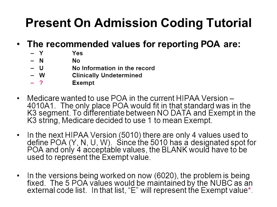 Present On Admission Coding Tutorial The recommended values for reporting POA are: –Y Yes –NNo –UNo Information in the record –WClinically Undetermine