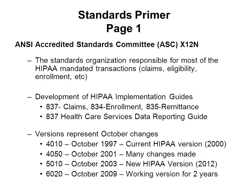 Standards Primer Page 1 ANSI Accredited Standards Committee (ASC) X12N –The standards organization responsible for most of the HIPAA mandated transact