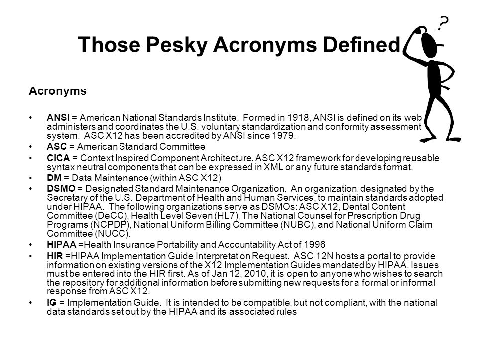 Those Pesky Acronyms Defined Acronyms ANSI = American National Standards Institute. Formed in 1918, ANSI is defined on its web administers and coordin
