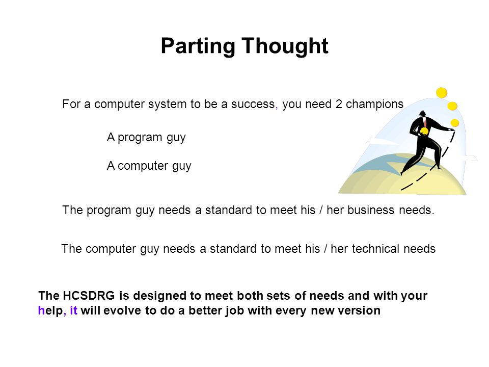 Parting Thought For a computer system to be a success, you need 2 champions A program guy A computer guy The program guy needs a standard to meet his