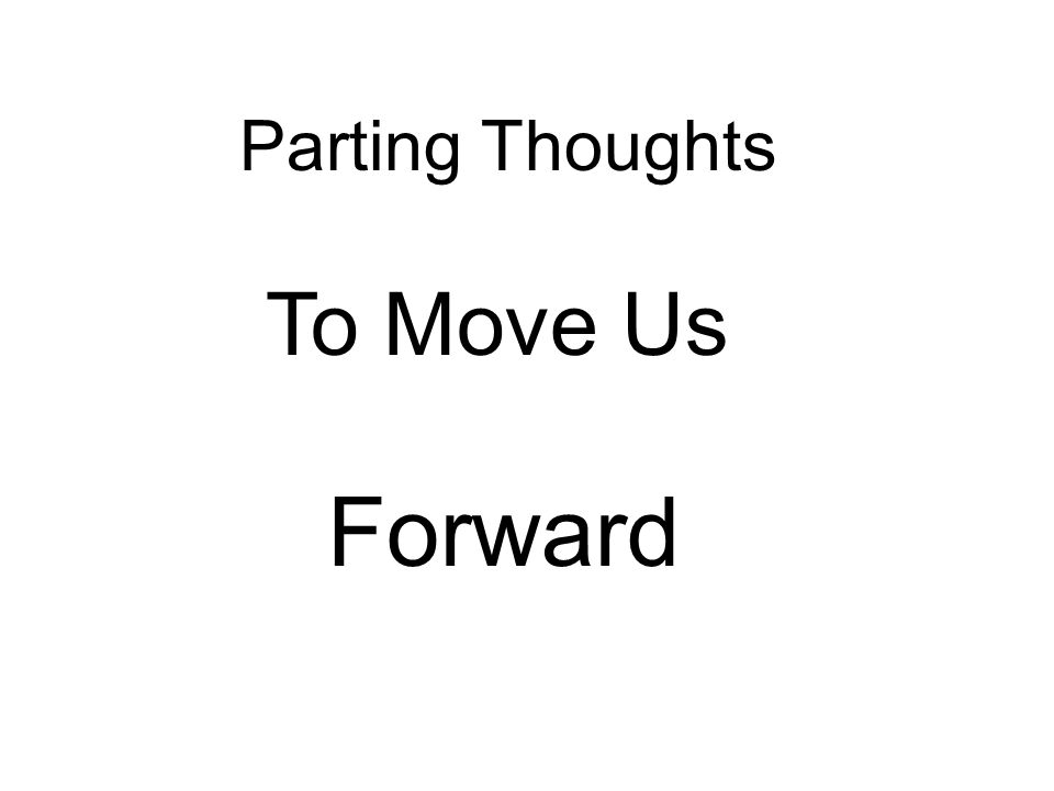 Parting Thoughts To Move Us Forward