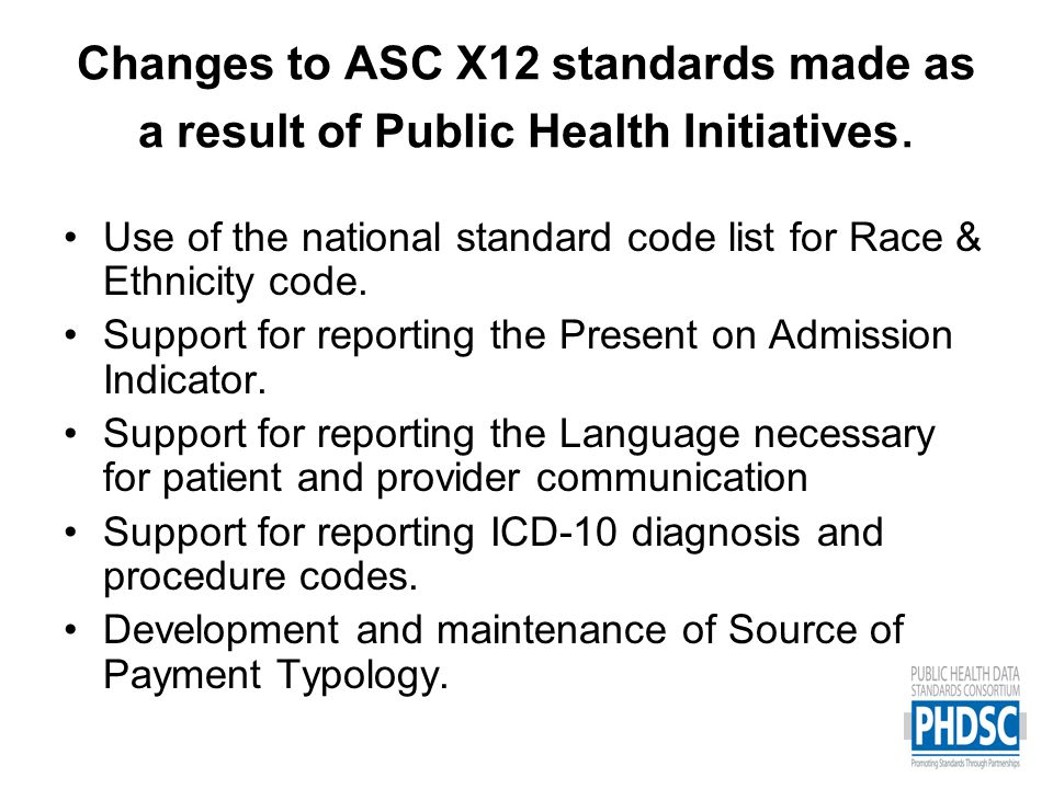 X12 Standards Ownership and Maintenance Process –Some data elements are supported by X12 (Internal Value Sets) –Some data elements are supported by other data maintenance organizations named by X12 (External Value Sets) Examples –X12 for birth dates, gender –OMB for race and ethnicity –NCHS and CMS for ICD-10 code sets –PHDSC for Source of Payment Typology –NUBC for present on admission