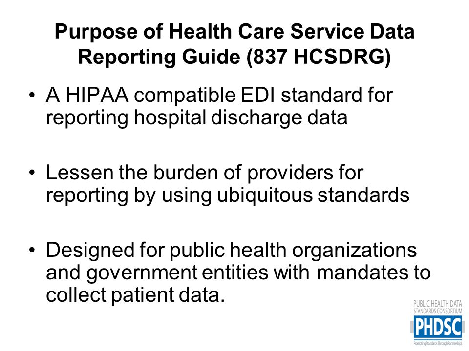 Data Elements supported by the HCSDRG –Patient demographics (date of birth, gender, residence, name, personal identifier, race and ethnicity) –Payer Information –Diagnosis codes (Including E-codes) –Present on Admission Indicator –Procedure codes (ICD, CPT, HCPC) –UB Revenue Codes –Patient Discharge Status –Marital Status –Preferred Language Spoken –UB Condition, Occurrence, & Value Codes –Service dates –Service provider –Attending, Operating, Rendering, Referring Provider –Charges –Type of Bill (Inpatient, Outpatient, ED) –Facility Type –Admission Type –Point of Origin (Old Source of Admission) –Source of Payment Typology