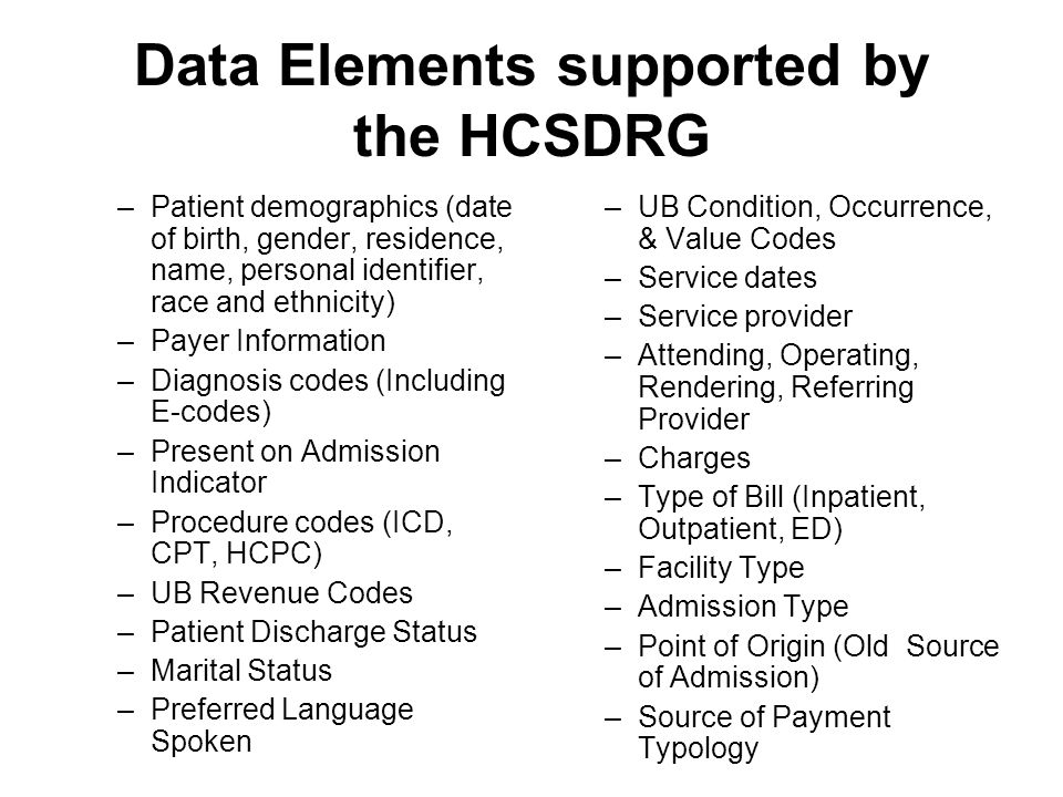 Data Elements supported by the HCSDRG –Patient demographics (date of birth, gender, residence, name, personal identifier, race and ethnicity) –Payer I
