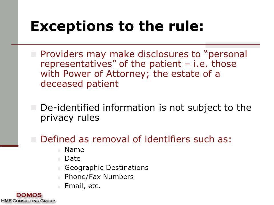 """Exceptions to the rule: Providers may make disclosures to """"personal representatives"""" of the patient – i.e. those with Power of Attorney; the estate of"""