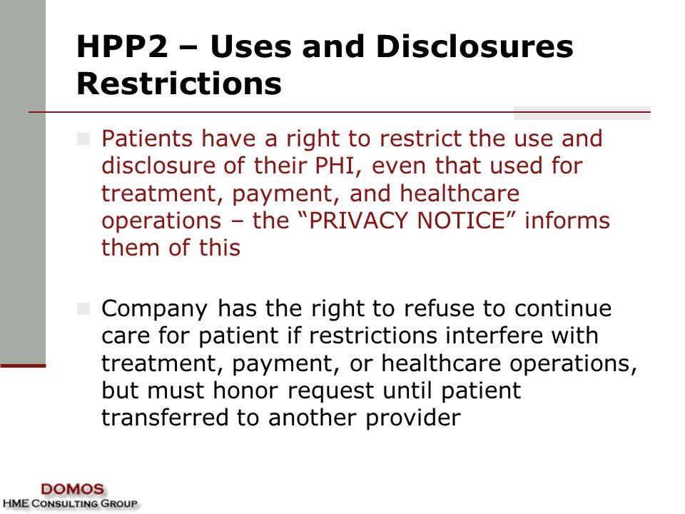 HPP2 – Uses and Disclosures Restrictions Patients have a right to restrict the use and disclosure of their PHI, even that used for treatment, payment, and healthcare operations – the PRIVACY NOTICE informs them of this Company has the right to refuse to continue care for patient if restrictions interfere with treatment, payment, or healthcare operations, but must honor request until patient transferred to another provider