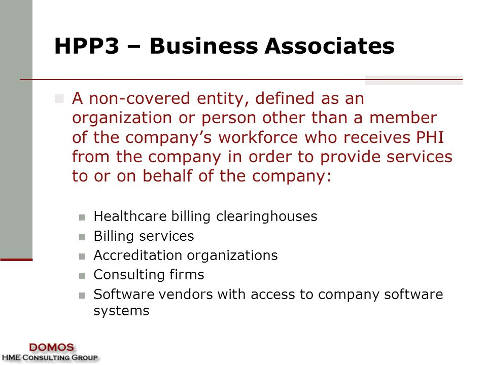 HPP3 – Business Associates A non-covered entity, defined as an organization or person other than a member of the company's workforce who receives PHI from the company in order to provide services to or on behalf of the company: Healthcare billing clearinghouses Billing services Accreditation organizations Consulting firms Software vendors with access to company software systems