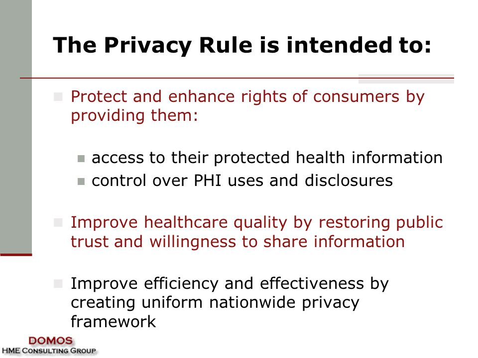 The Privacy Rule is intended to: Protect and enhance rights of consumers by providing them: access to their protected health information control over PHI uses and disclosures Improve healthcare quality by restoring public trust and willingness to share information Improve efficiency and effectiveness by creating uniform nationwide privacy framework