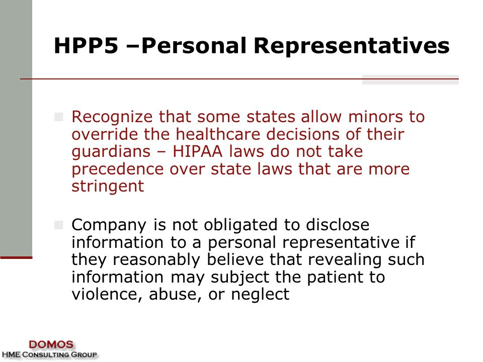 HPP5 –Personal Representatives Recognize that some states allow minors to override the healthcare decisions of their guardians – HIPAA laws do not take precedence over state laws that are more stringent Company is not obligated to disclose information to a personal representative if they reasonably believe that revealing such information may subject the patient to violence, abuse, or neglect