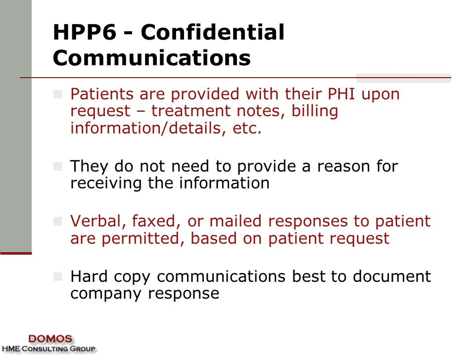 HPP6 - Confidential Communications Patients are provided with their PHI upon request – treatment notes, billing information/details, etc. They do not