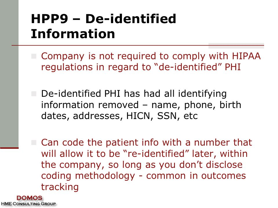 HPP9 – De-identified Information Company is not required to comply with HIPAA regulations in regard to de-identified PHI De-identified PHI has had all identifying information removed – name, phone, birth dates, addresses, HICN, SSN, etc Can code the patient info with a number that will allow it to be re-identified later, within the company, so long as you don't disclose coding methodology - common in outcomes tracking