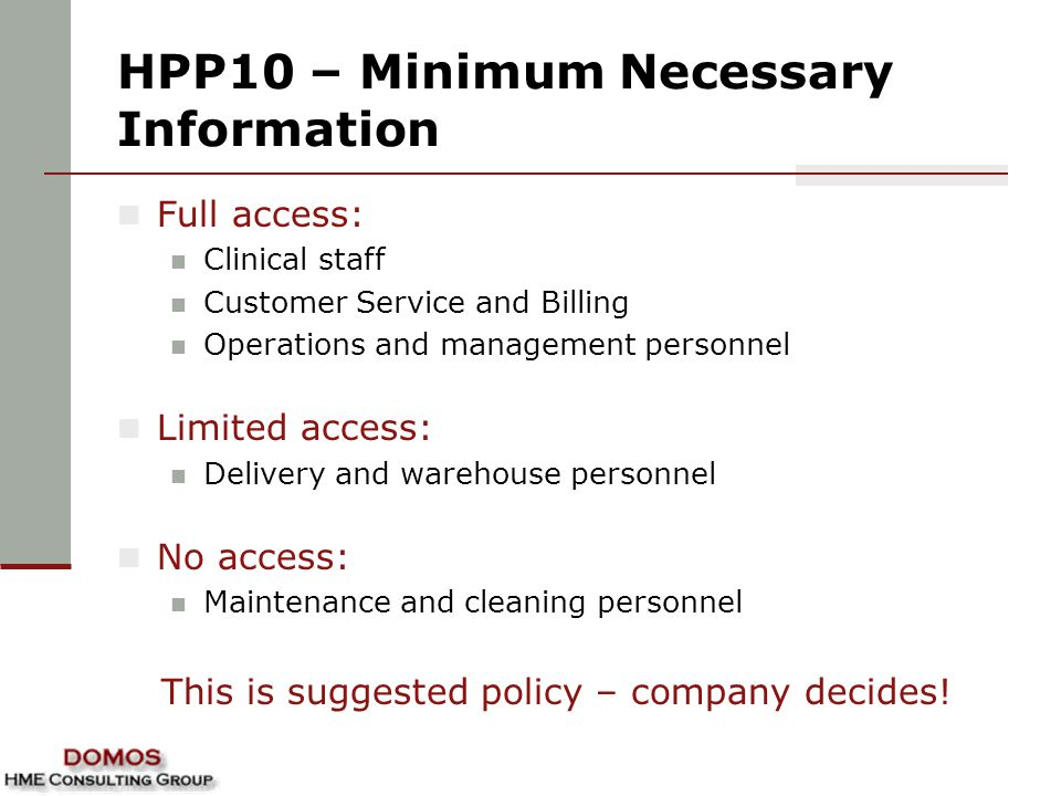 HPP10 – Minimum Necessary Information Full access: Clinical staff Customer Service and Billing Operations and management personnel Limited access: Delivery and warehouse personnel No access: Maintenance and cleaning personnel This is suggested policy – company decides!