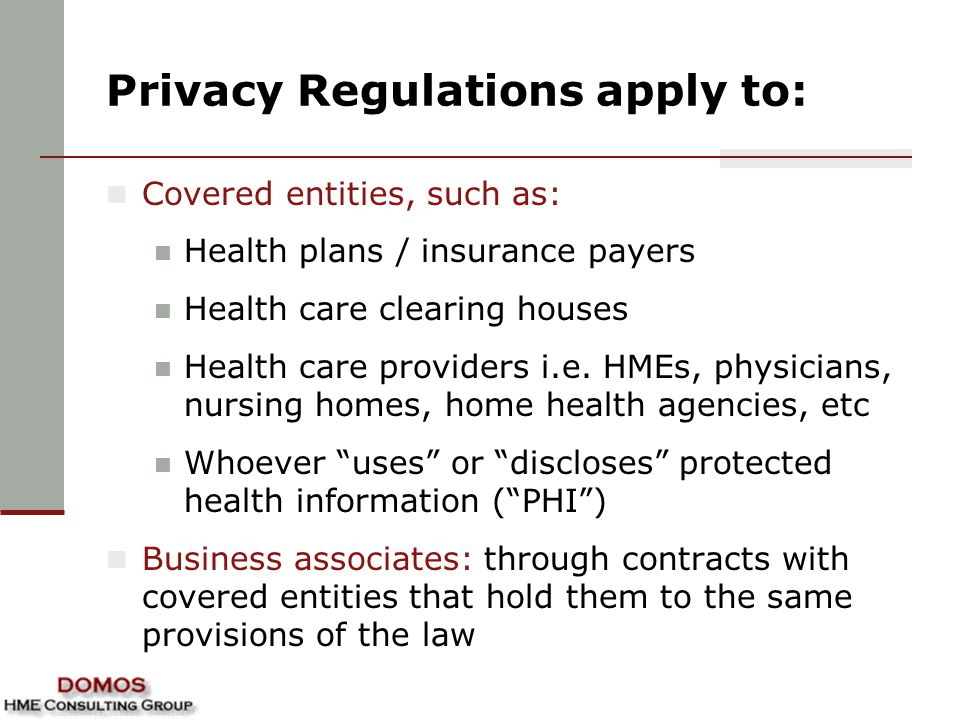 Privacy Regulations apply to: Covered entities, such as: Health plans / insurance payers Health care clearing houses Health care providers i.e.